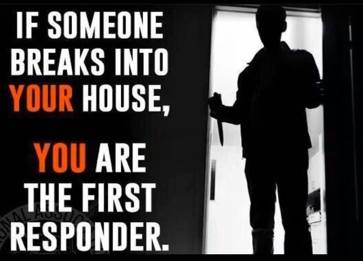 If someone breaks into YOUR house, YOU are the first responder.